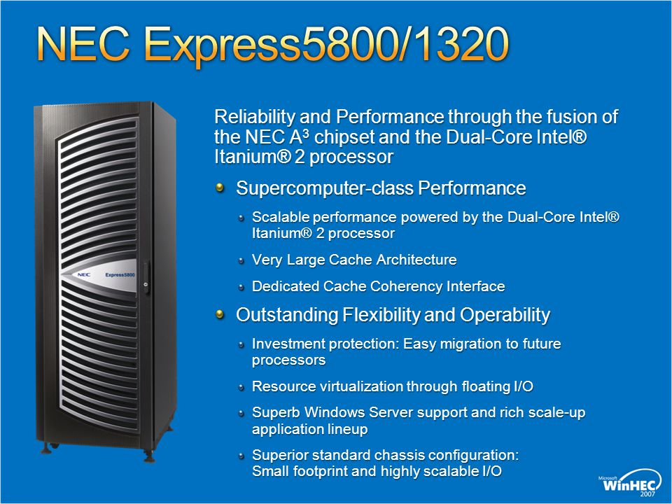 NEC Express5800/1320 Reliability and Performance through the fusion of the NEC A3 chipset and the Dual-Core Intel® Itanium® 2 processor.