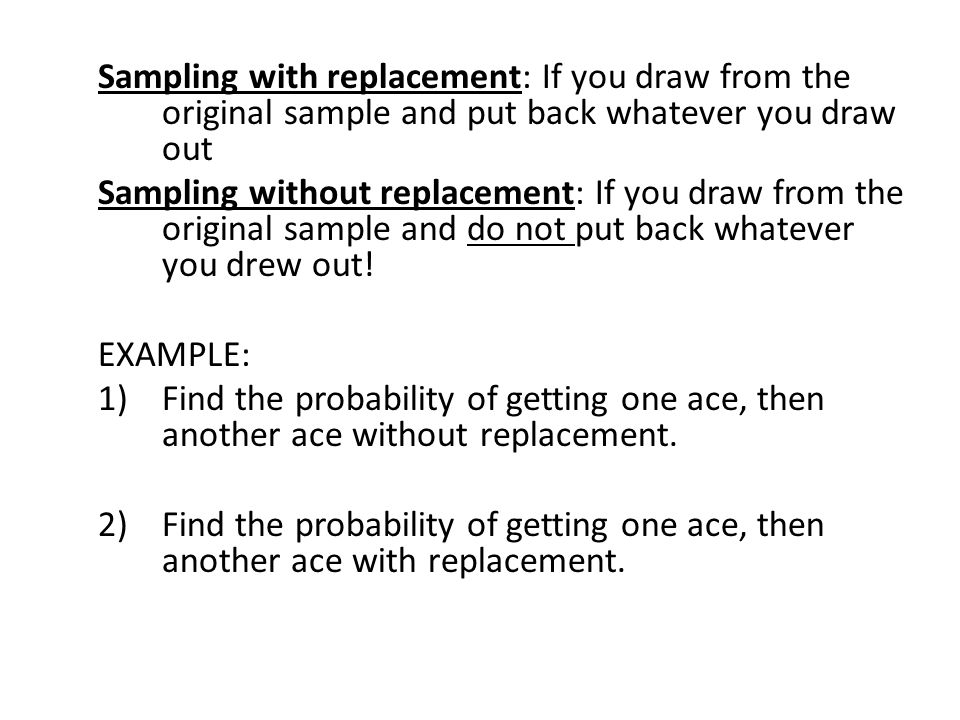 Sampling with replacement: If you draw from the original sample and put back whatever you draw out