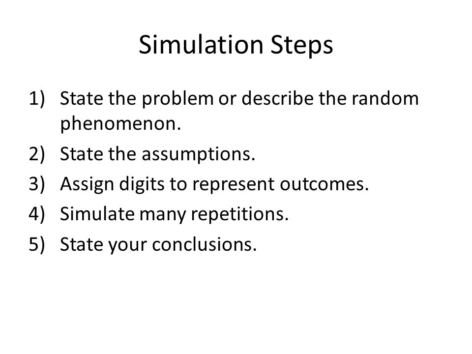 Simulation Steps State the problem or describe the random phenomenon.