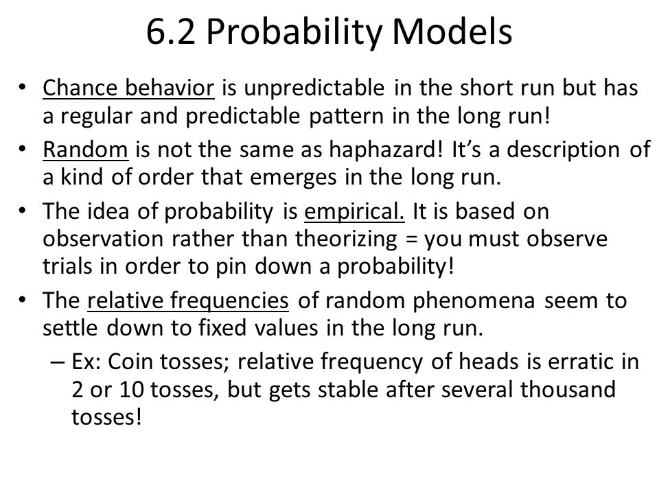 6.2 Probability Models Chance behavior is unpredictable in the short run but has a regular and predictable pattern in the long run!