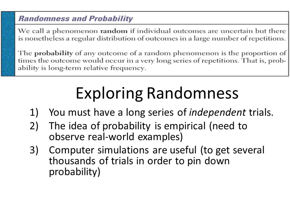 Exploring Randomness You must have a long series of independent trials. The idea of probability is empirical (need to observe real-world examples)
