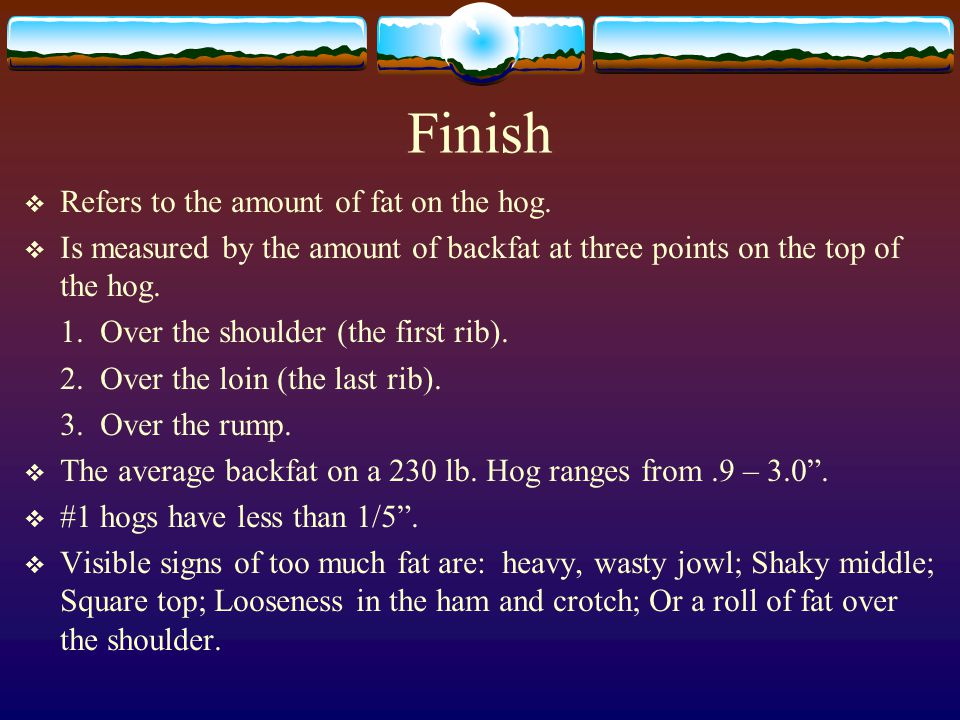 Finish Refers to the amount of fat on the hog.