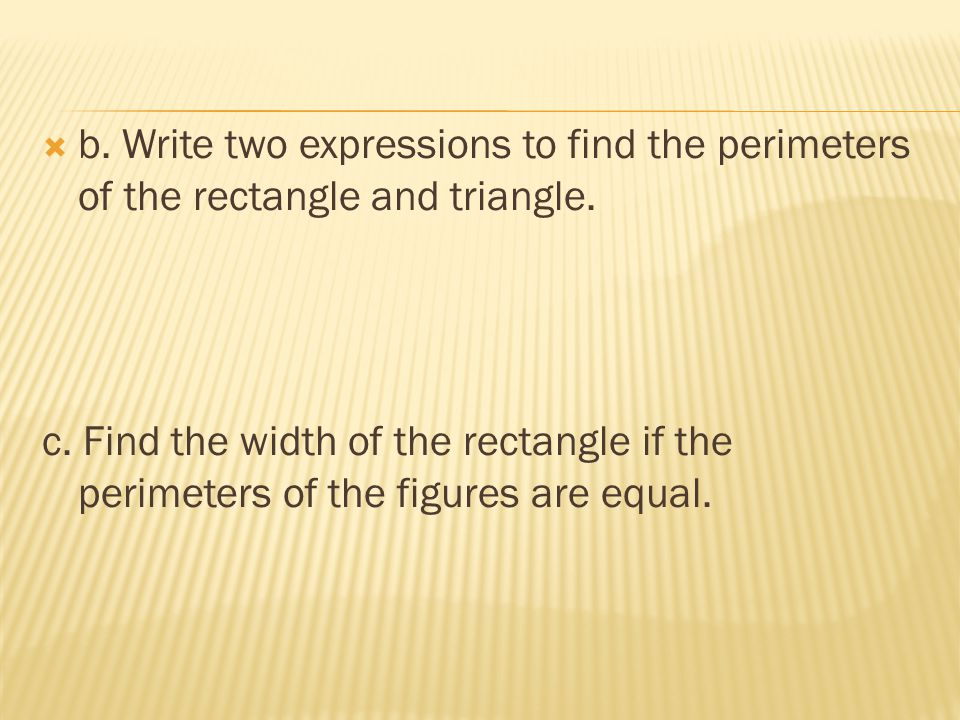 b. Write two expressions to find the perimeters of the rectangle and triangle.