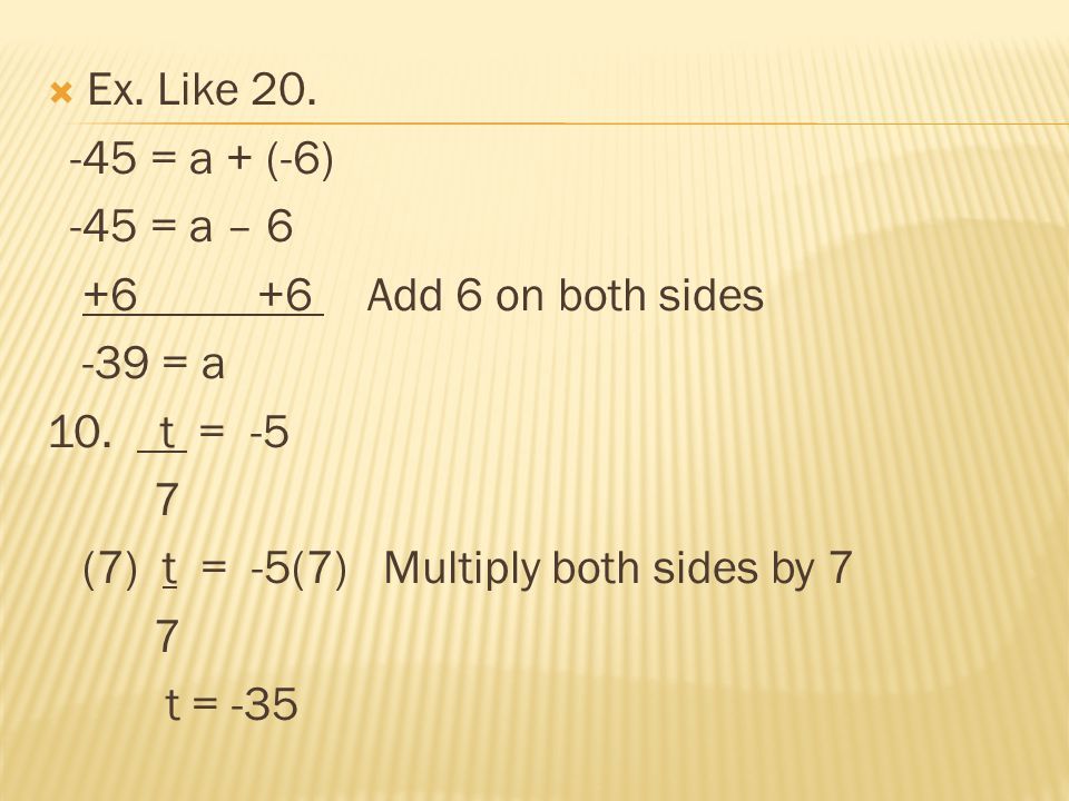 Ex. Like 20. -45 = a + (-6) -45 = a – 6. +6 +6 Add 6 on both sides. -39 = a. 10. t = -5.