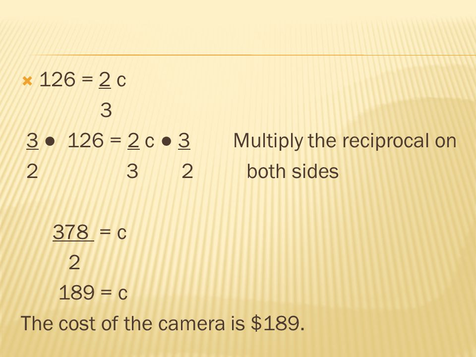 126 = 2 c 3. 3 ● 126 = 2 c ● 3 Multiply the reciprocal on. 2 3 2 both sides.