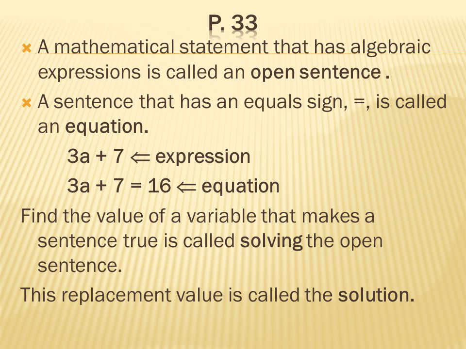 p. 33 A mathematical statement that has algebraic expressions is called an open sentence .