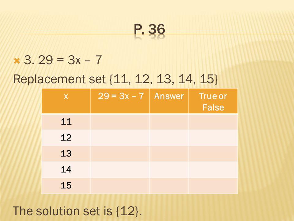 p. 36 3. 29 = 3x – 7 Replacement set {11, 12, 13, 14, 15}