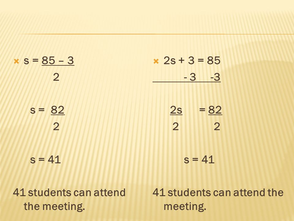 s = 85 – 3 2. s = 82. s = 41. 41 students can attend the meeting. 2s + 3 = 85. - 3 -3. 2s = 82.