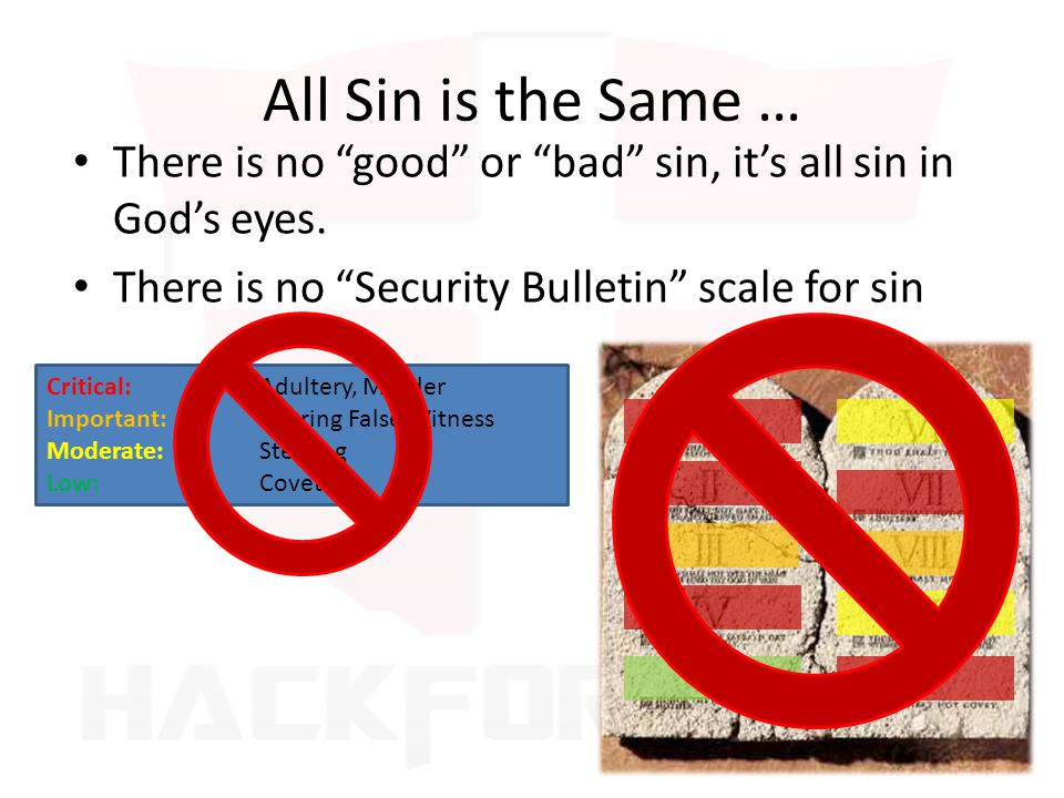 All Sin is the Same … There is no good or bad sin, it's all sin in God's eyes. There is no Security Bulletin scale for sin.