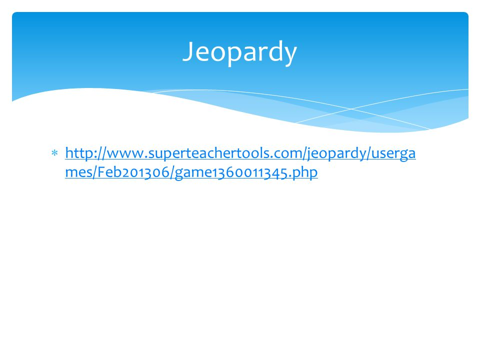 Jeopardy http://www.superteachertools.com/jeopardy/usergames/Feb201306/game1360011345.php