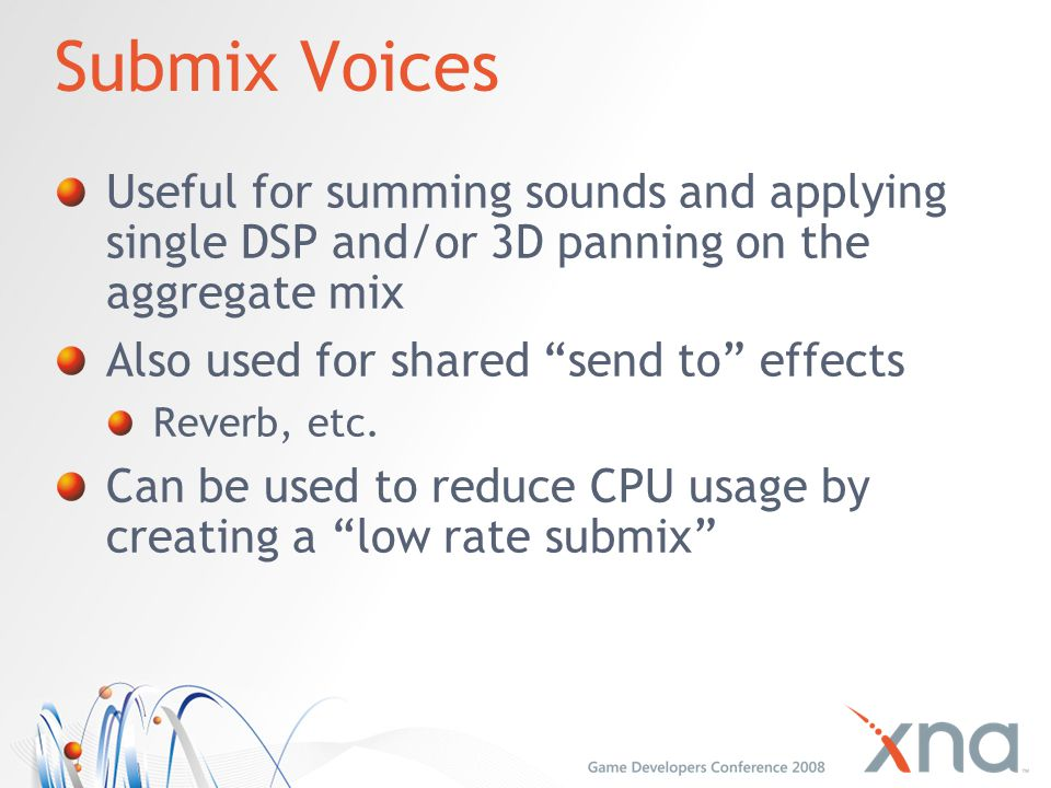 Submix Voices Useful for summing sounds and applying single DSP and/or 3D panning on the aggregate mix.