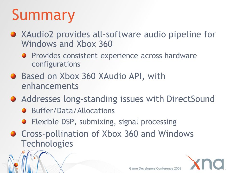 Summary XAudio2 provides all-software audio pipeline for Windows and Xbox 360. Provides consistent experience across hardware configurations.