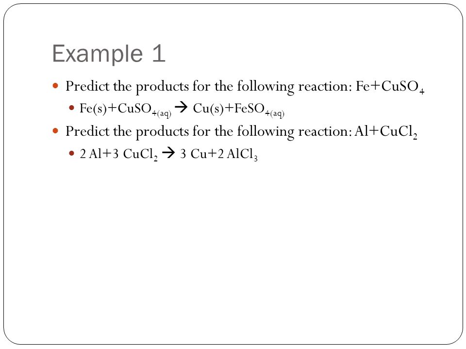 Example 1 Predict the products for the following reaction: Fe+CuSO4