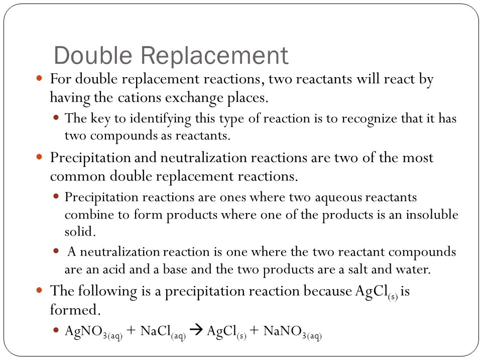 Double Replacement For double replacement reactions, two reactants will react by having the cations exchange places.