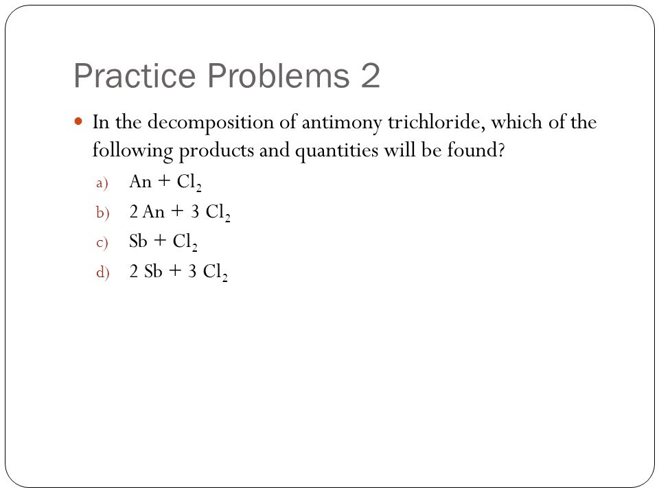 Practice Problems 2 In the decomposition of antimony trichloride, which of the following products and quantities will be found