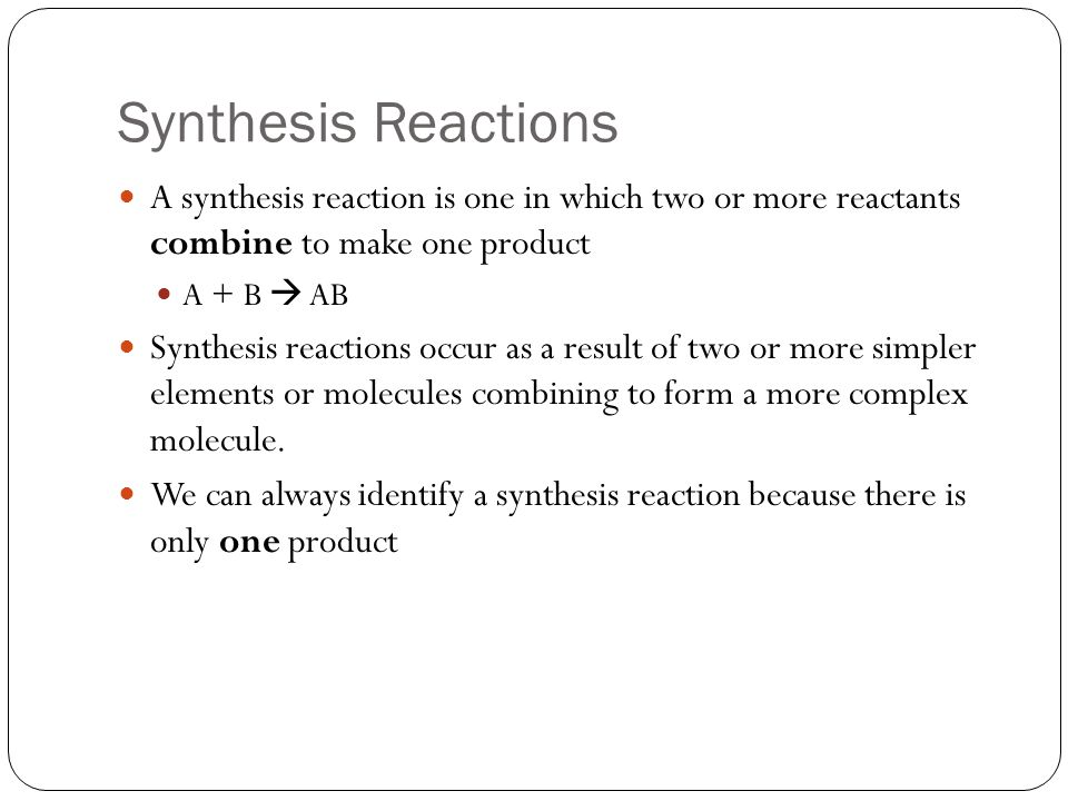 Synthesis Reactions A synthesis reaction is one in which two or more reactants combine to make one product.