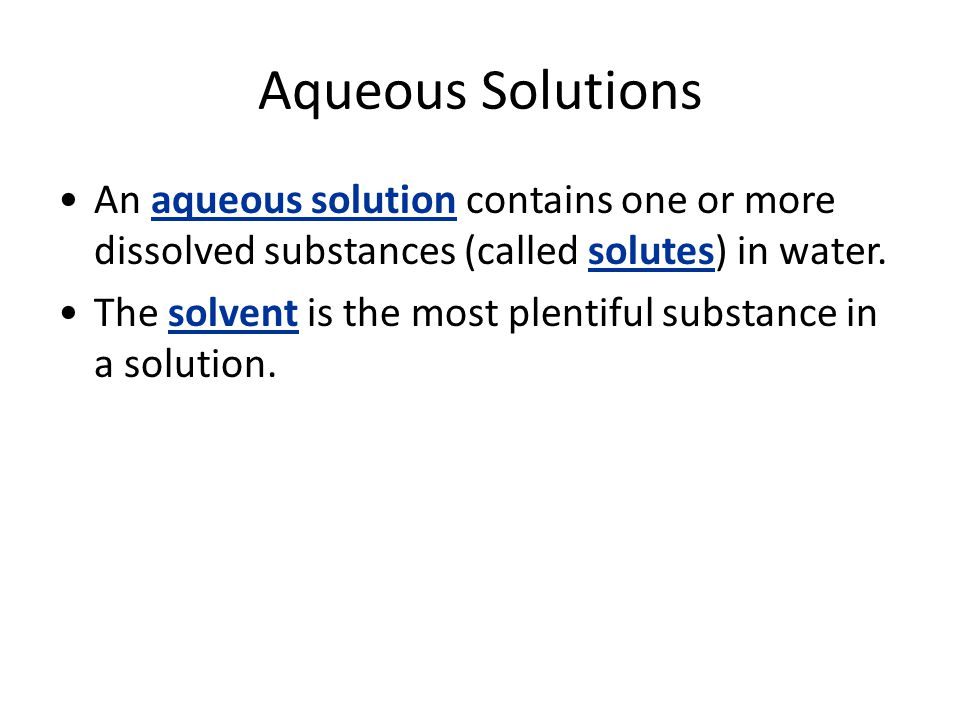 Aqueous Solutions An aqueous solution contains one or more dissolved substances (called solutes) in water.