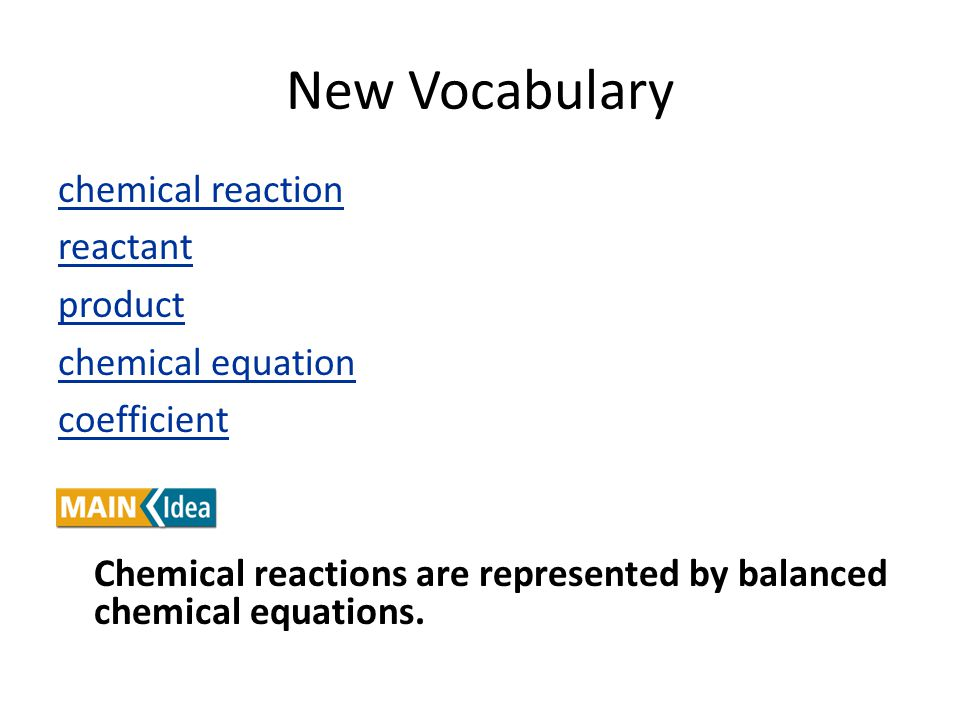 New Vocabulary chemical reaction reactant product chemical equation coefficient Chemical reactions are represented by balanced chemical equations.