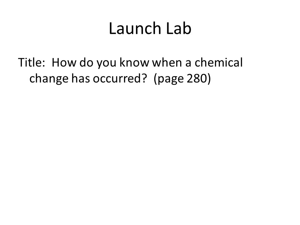 Launch Lab Title: How do you know when a chemical change has occurred (page 280)