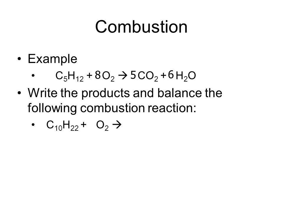 Combustion Example. C5H12 + O2  CO2 + H2O. Write the products and balance the following combustion reaction: