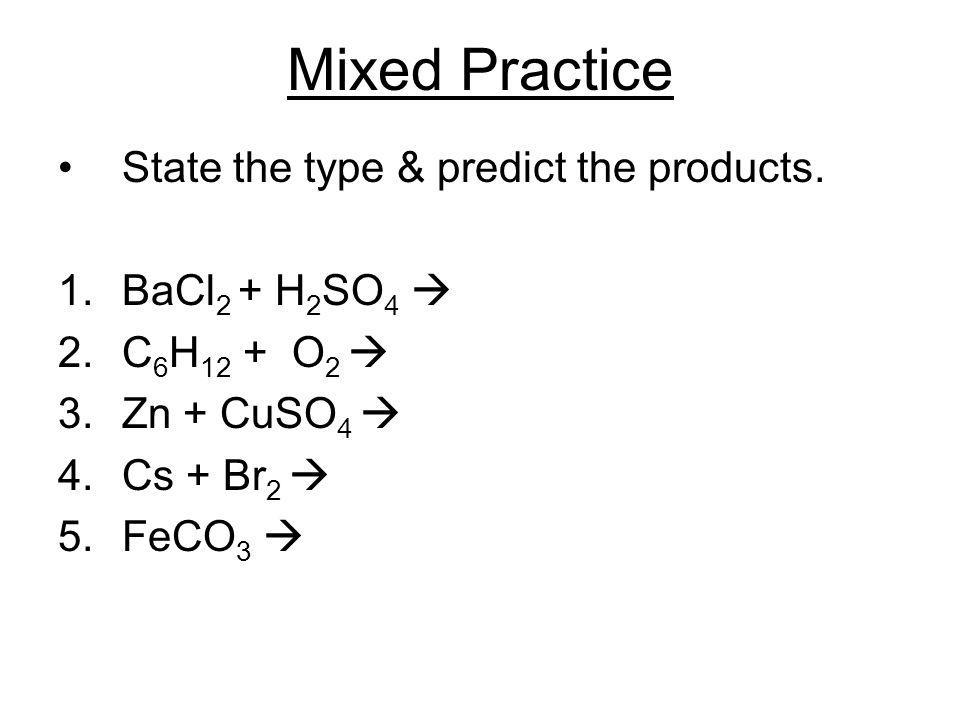 Mixed Practice State the type & predict the products. BaCl2 + H2SO4 