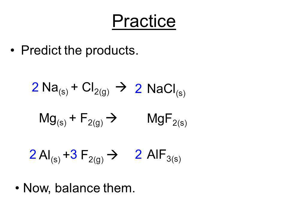 Practice Predict the products. Na(s) + Cl2(g)  Mg(s) + F2(g) 
