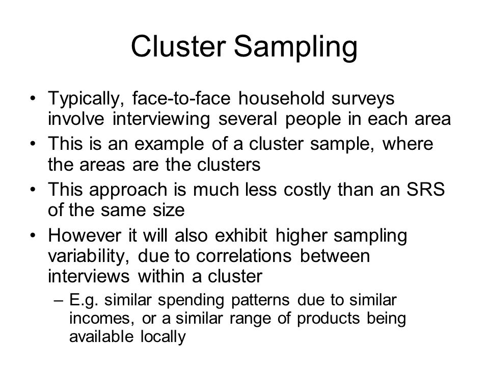 Cluster Sampling Typically, face-to-face household surveys involve interviewing several people in each area.
