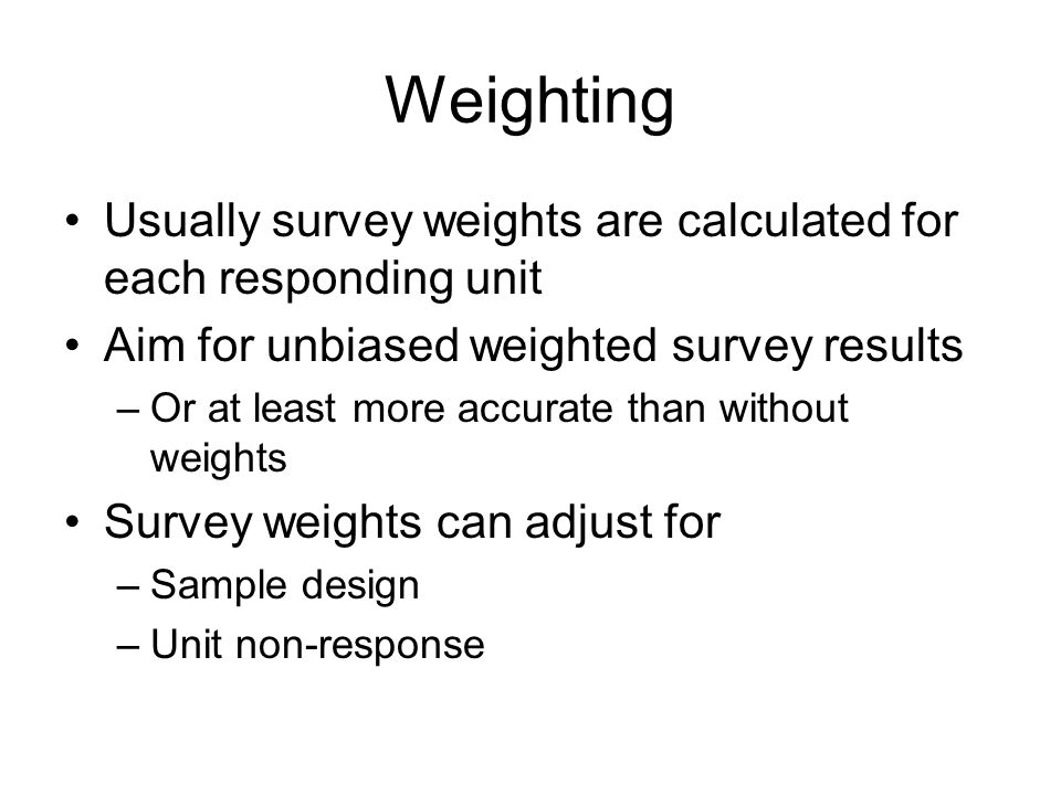 Weighting Usually survey weights are calculated for each responding unit. Aim for unbiased weighted survey results.