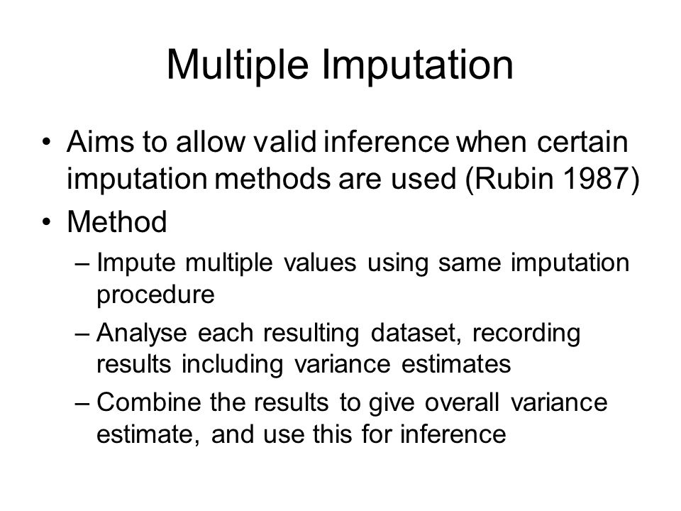 Multiple Imputation Aims to allow valid inference when certain imputation methods are used (Rubin 1987)