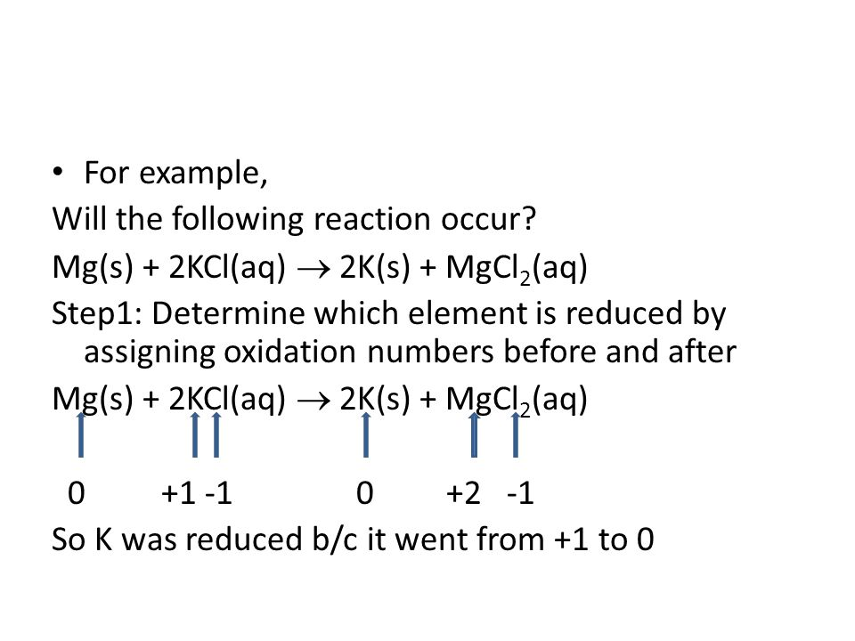 For example, Will the following reaction occur Mg(s) + 2KCl(aq)  2K(s) + MgCl2(aq)