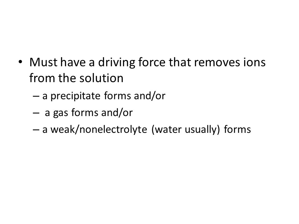 Must have a driving force that removes ions from the solution