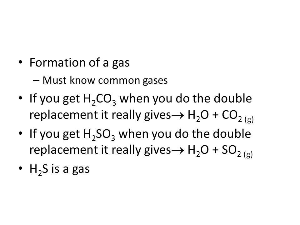 Formation of a gas Must know common gases. If you get H2CO3 when you do the double replacement it really gives H2O + CO2 (g)