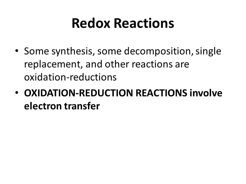 Redox Reactions Some synthesis, some decomposition, single replacement, and other reactions are oxidation-reductions.