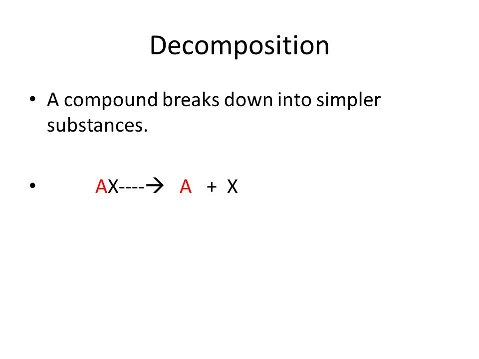 Decomposition A compound breaks down into simpler substances.