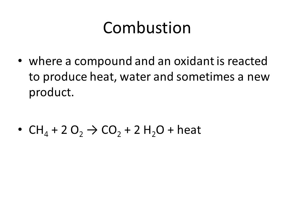 Combustion where a compound and an oxidant is reacted to produce heat, water and sometimes a new product.