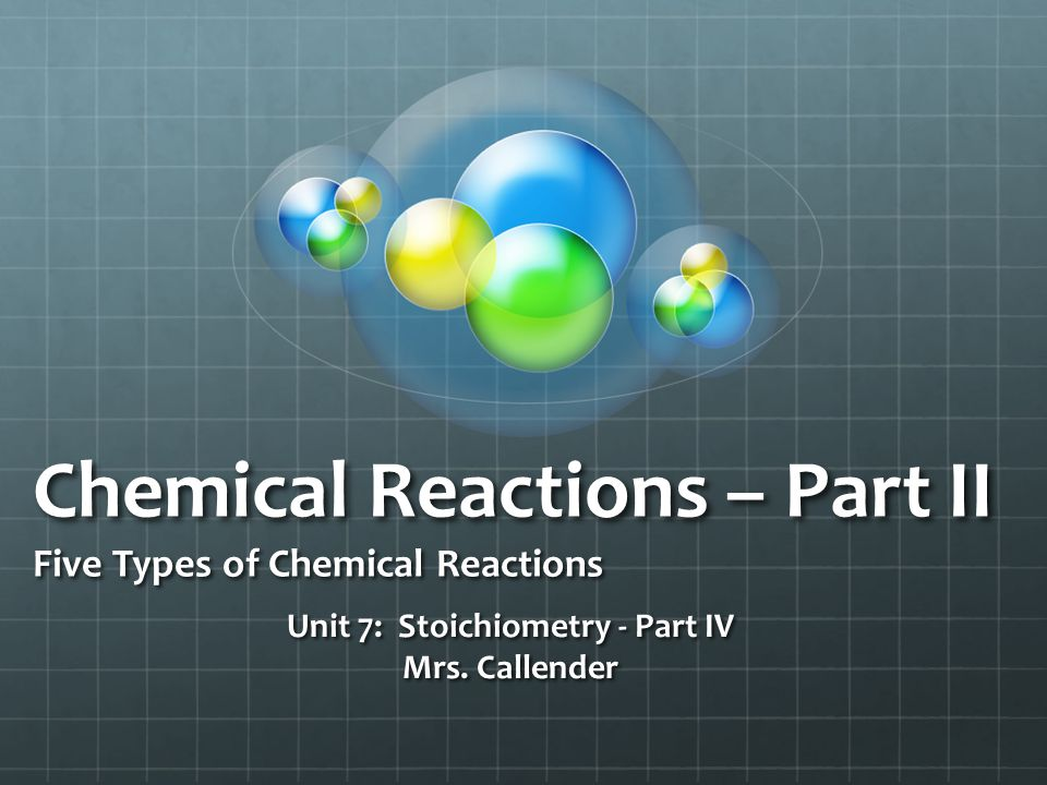 Chemical Reactions – Part II Five Types of Chemical Reactions