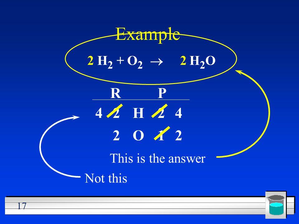 Example R P 4 2 H 2 4 2 O 1 2 This is the answer 2 H2 + O2 ® 2 H2O