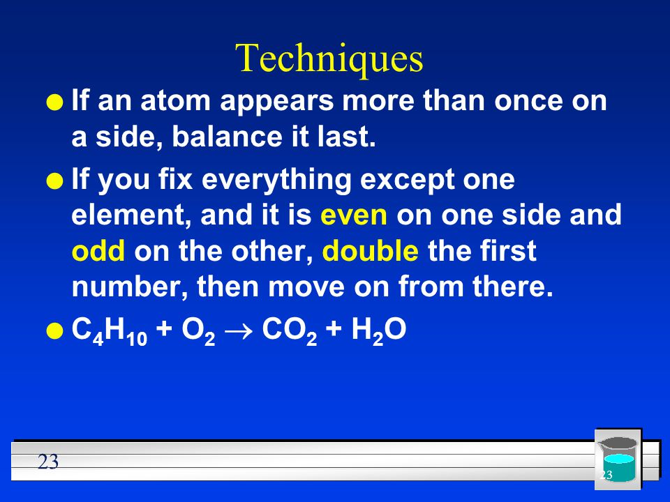 Techniques If an atom appears more than once on a side, balance it last.