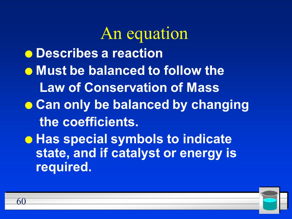 An equation Describes a reaction Must be balanced to follow the
