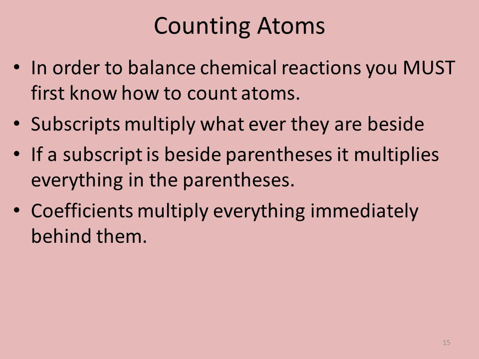 Counting Atoms In order to balance chemical reactions you MUST first know how to count atoms. Subscripts multiply what ever they are beside.