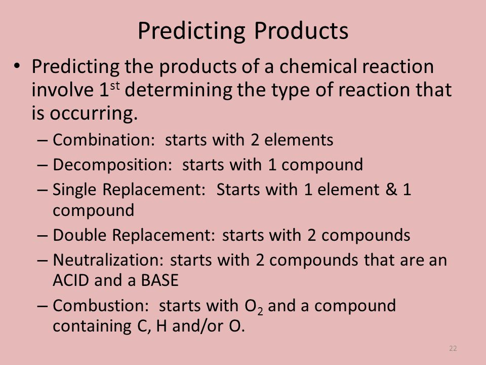 Predicting Products Predicting the products of a chemical reaction involve 1st determining the type of reaction that is occurring.