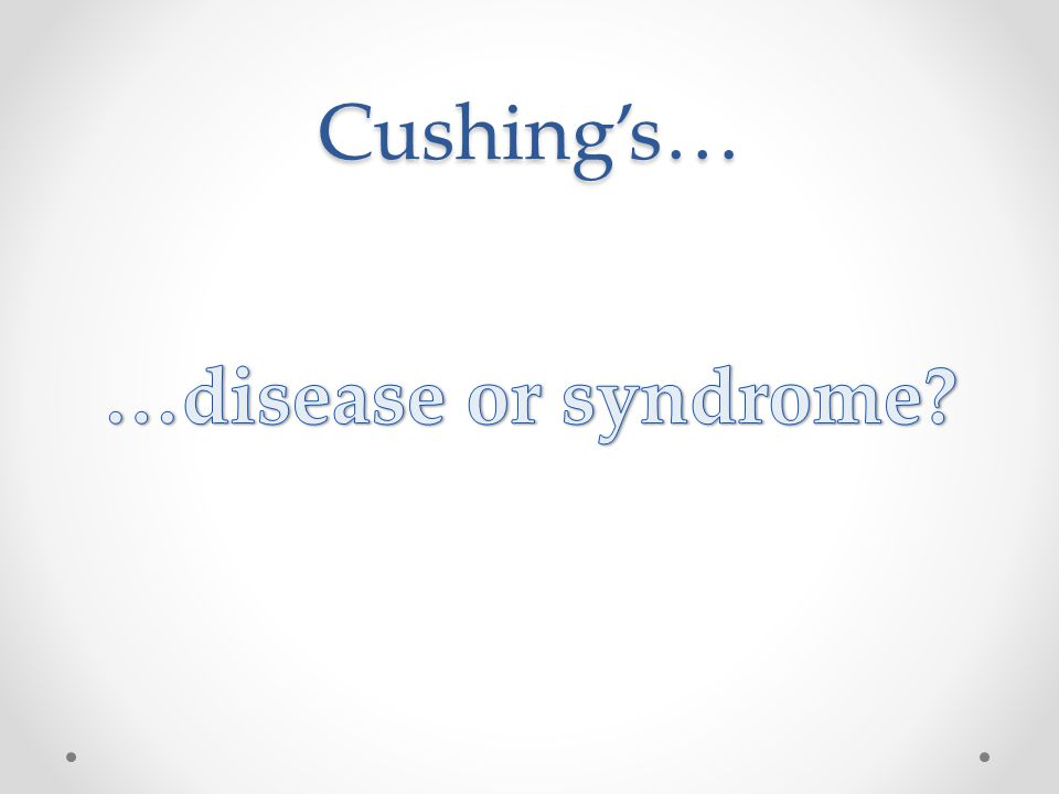 Cushing's… …disease or syndrome