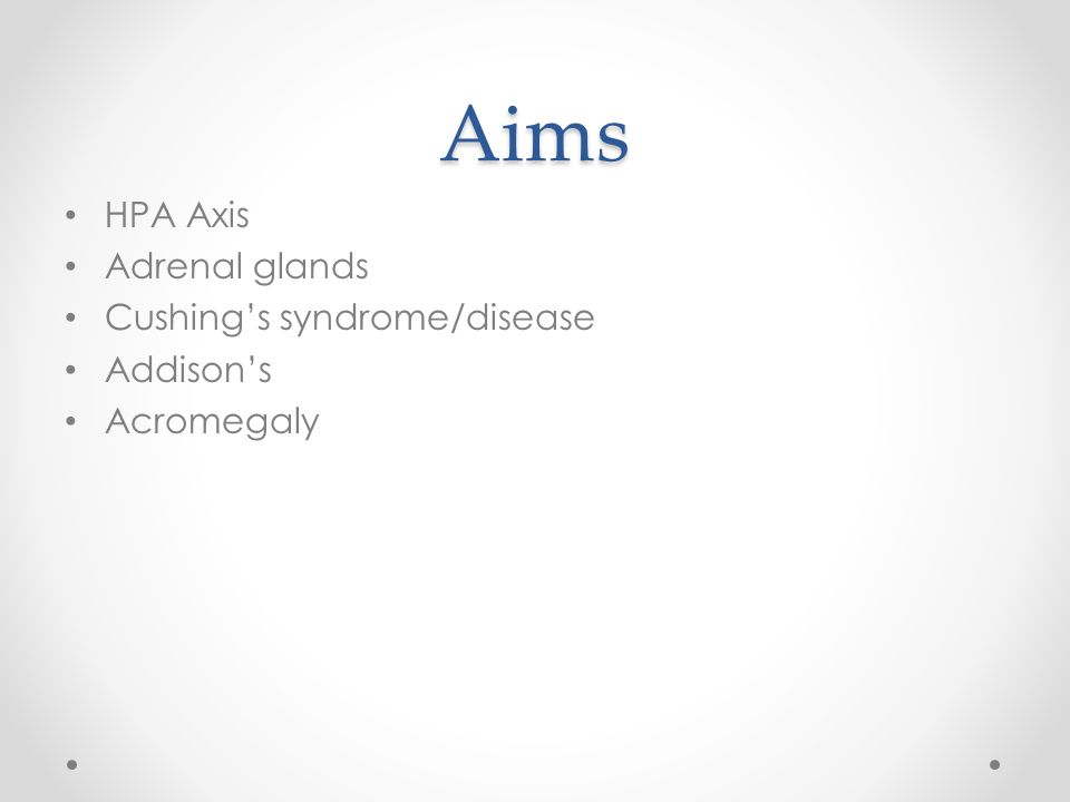 Aims HPA Axis Adrenal glands Cushing's syndrome/disease Addison's
