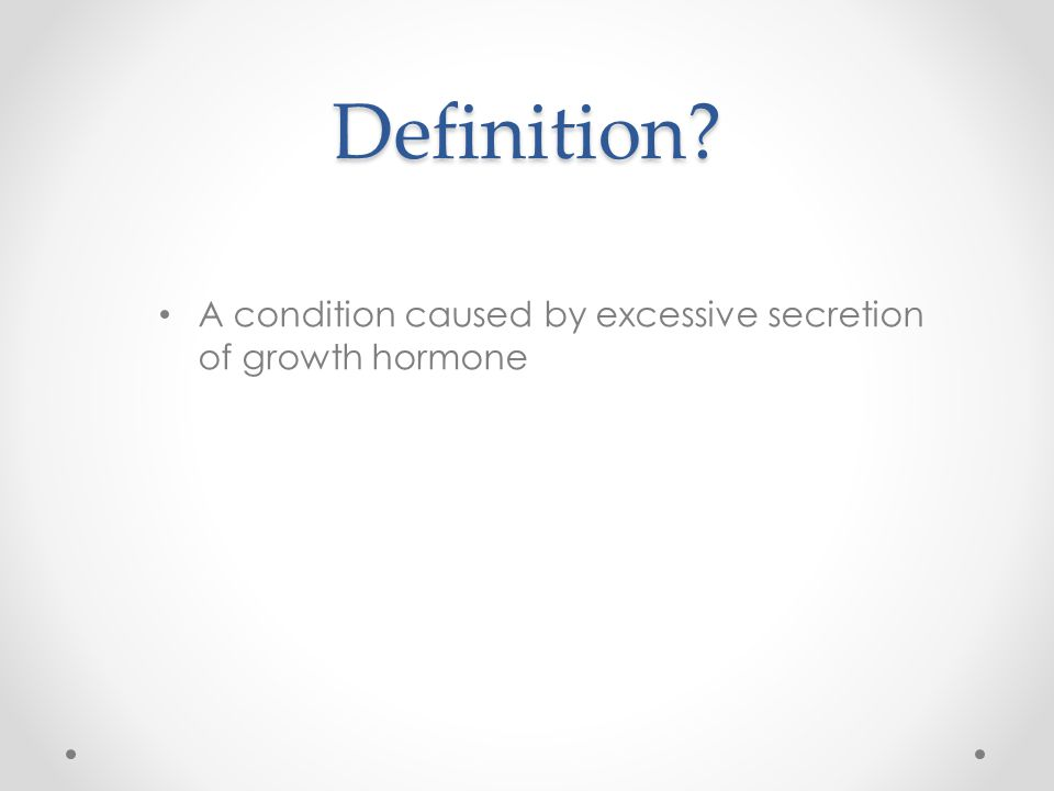 Definition A condition caused by excessive secretion of growth hormone