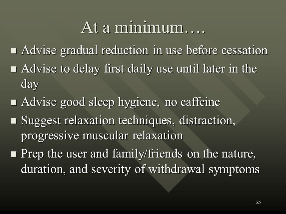 At a minimum…. Advise gradual reduction in use before cessation