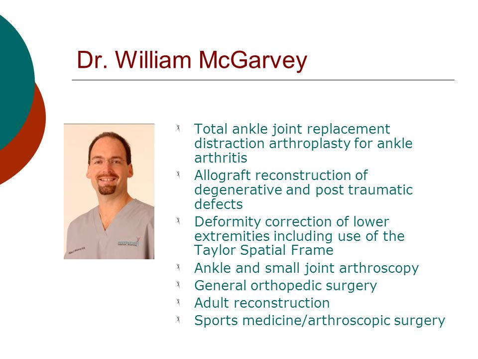Dr. William McGarvey Total ankle joint replacement distraction arthroplasty for ankle arthritis.