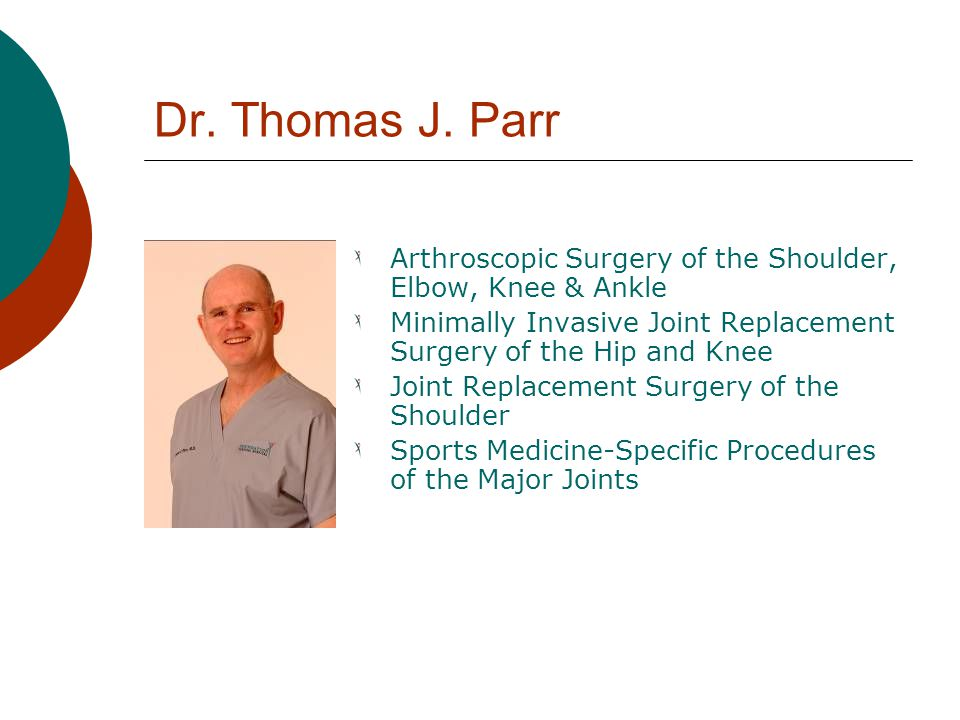 Dr. Thomas J. Parr Arthroscopic Surgery of the Shoulder, Elbow, Knee & Ankle. Minimally Invasive Joint Replacement Surgery of the Hip and Knee.