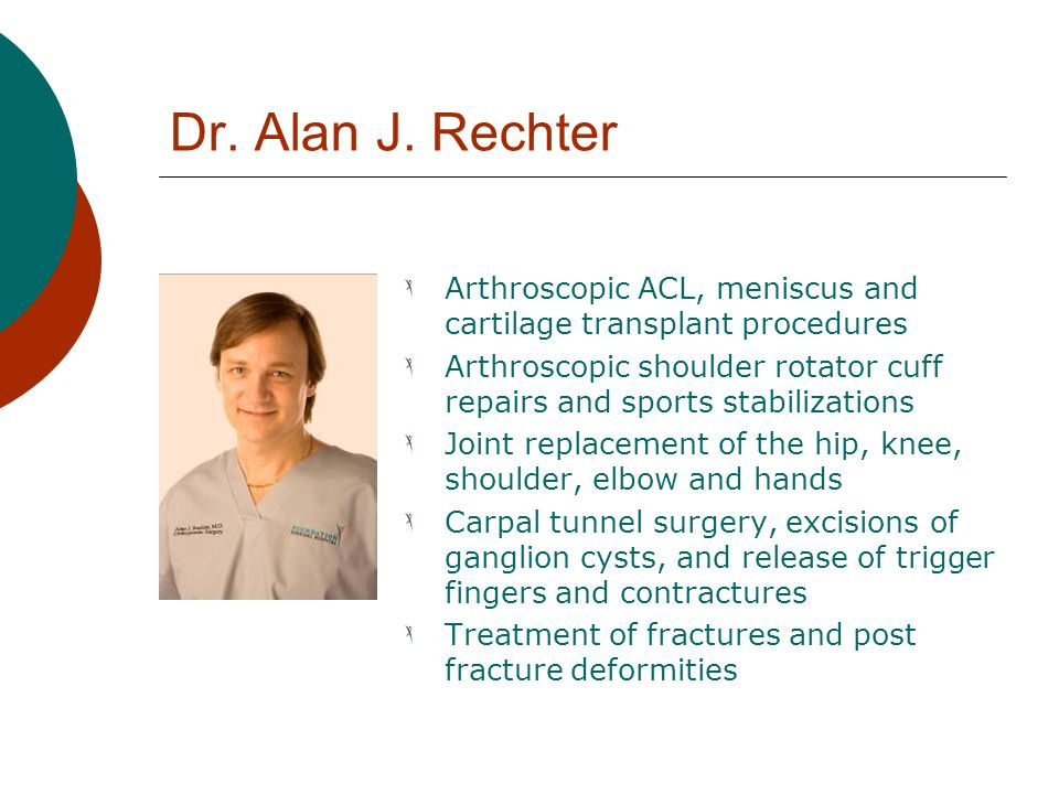 Dr. Alan J. Rechter Arthroscopic ACL, meniscus and cartilage transplant procedures.