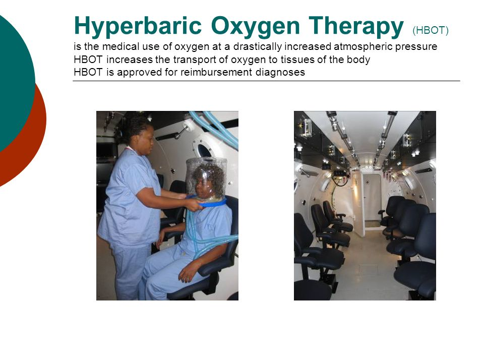 Hyperbaric Oxygen Therapy (HBOT) is the medical use of oxygen at a drastically increased atmospheric pressure HBOT increases the transport of oxygen to tissues of the body HBOT is approved for reimbursement diagnoses