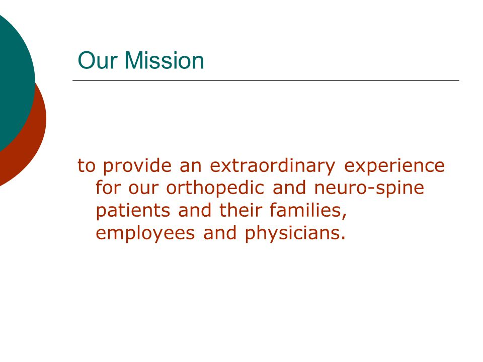 Our Mission to provide an extraordinary experience for our orthopedic and neuro-spine patients and their families, employees and physicians.